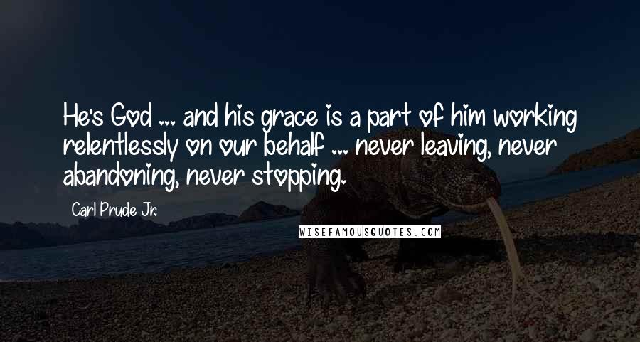 Carl Prude Jr. quotes: He's God ... and his grace is a part of him working relentlessly on our behalf ... never leaving, never abandoning, never stopping.