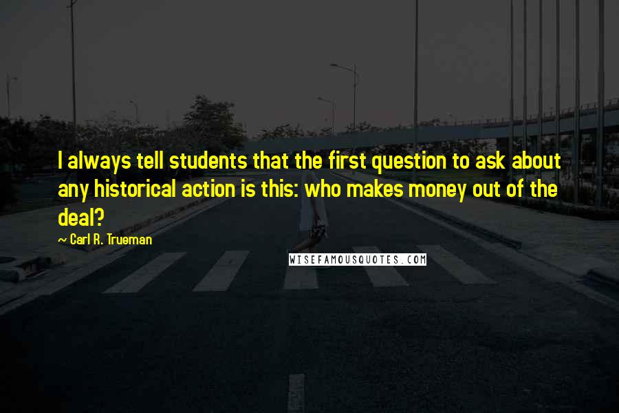 Carl R. Trueman quotes: I always tell students that the first question to ask about any historical action is this: who makes money out of the deal?