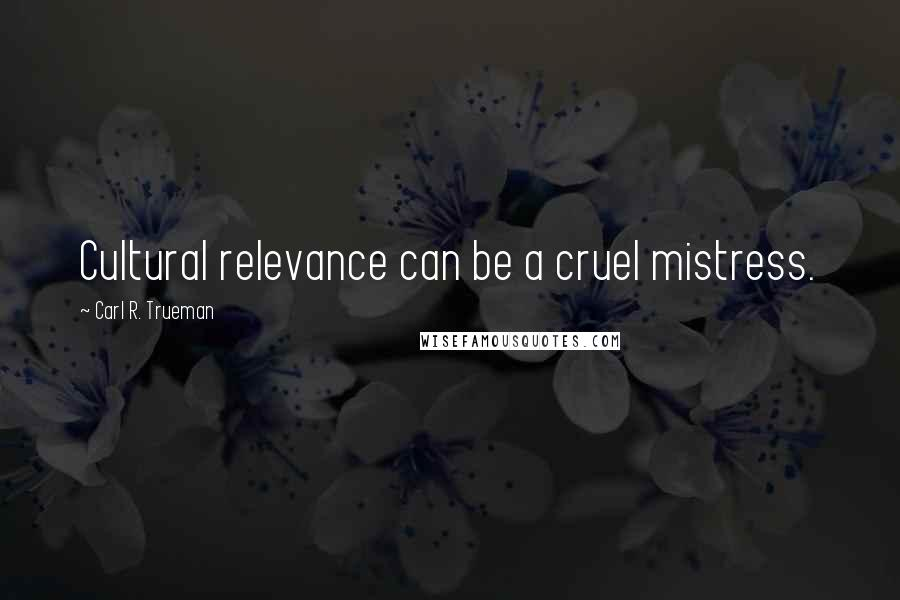Carl R. Trueman quotes: Cultural relevance can be a cruel mistress.