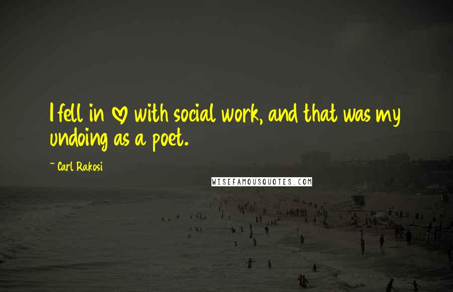 Carl Rakosi quotes: I fell in love with social work, and that was my undoing as a poet.