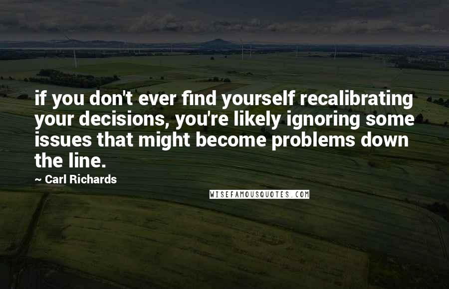 Carl Richards quotes: if you don't ever find yourself recalibrating your decisions, you're likely ignoring some issues that might become problems down the line.