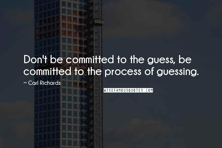 Carl Richards quotes: Don't be committed to the guess, be committed to the process of guessing.