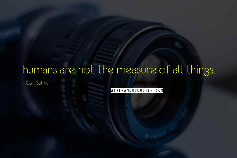 Carl Safina quotes: humans are not the measure of all things.