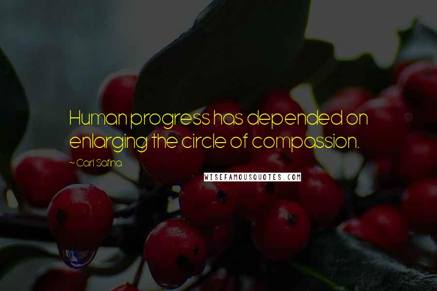 Carl Safina quotes: Human progress has depended on enlarging the circle of compassion.