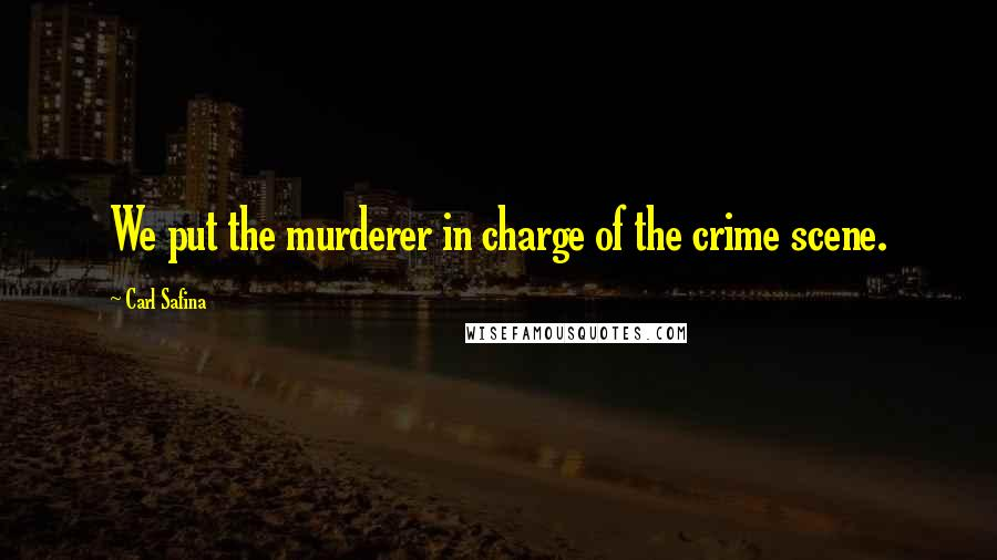 Carl Safina quotes: We put the murderer in charge of the crime scene.