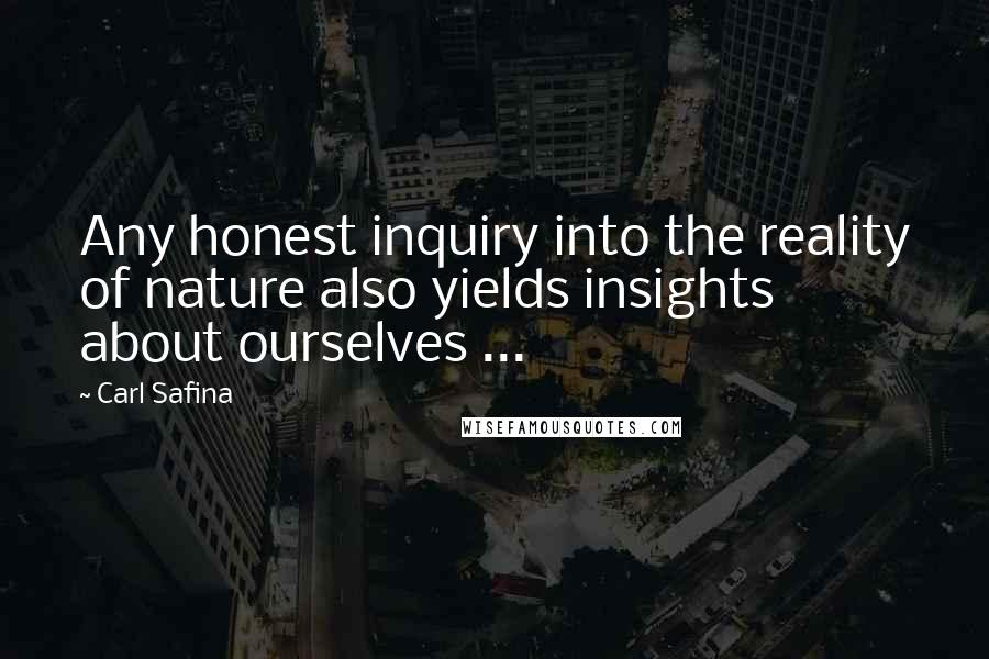 Carl Safina quotes: Any honest inquiry into the reality of nature also yields insights about ourselves ...