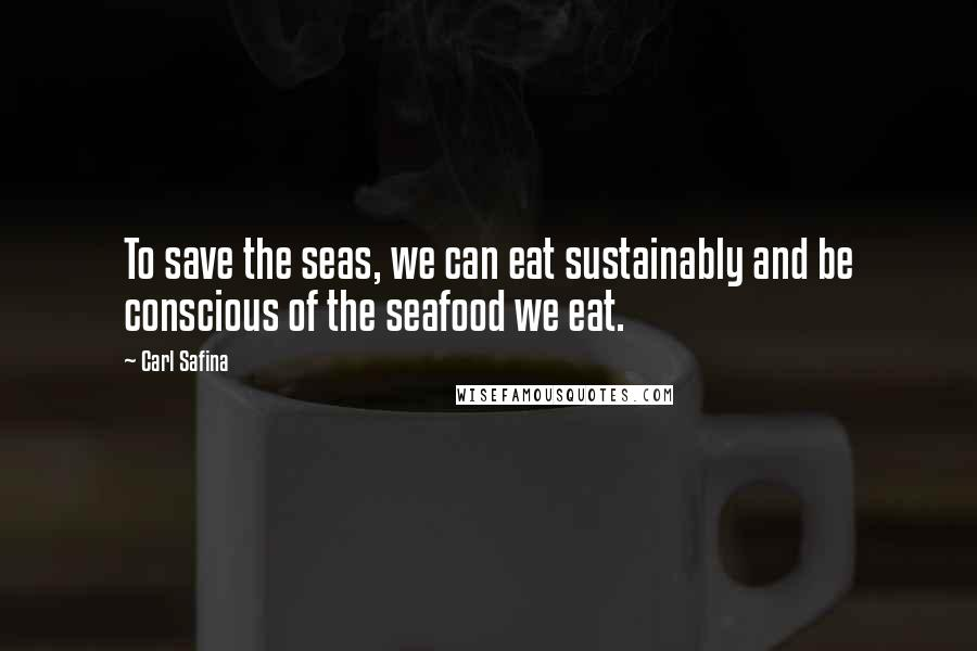 Carl Safina quotes: To save the seas, we can eat sustainably and be conscious of the seafood we eat.