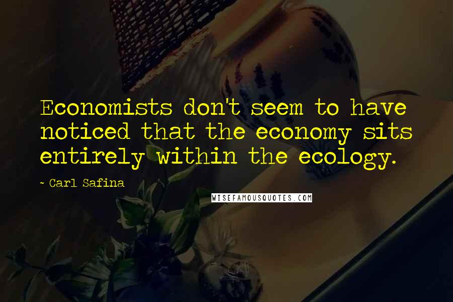 Carl Safina quotes: Economists don't seem to have noticed that the economy sits entirely within the ecology.