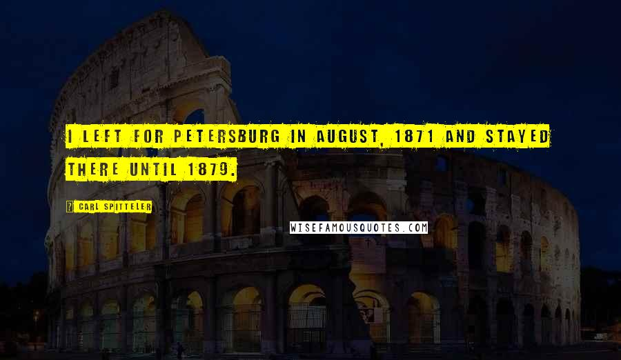 Carl Spitteler quotes: I left for Petersburg in August, 1871 and stayed there until 1879.