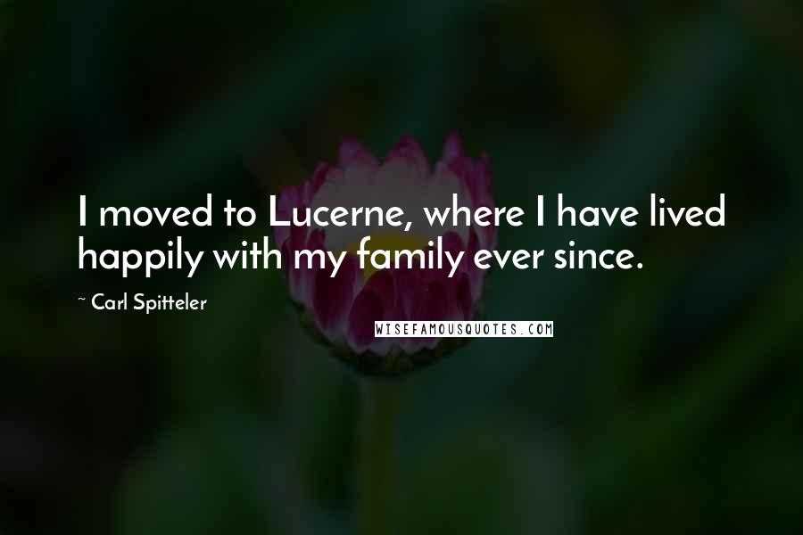 Carl Spitteler quotes: I moved to Lucerne, where I have lived happily with my family ever since.