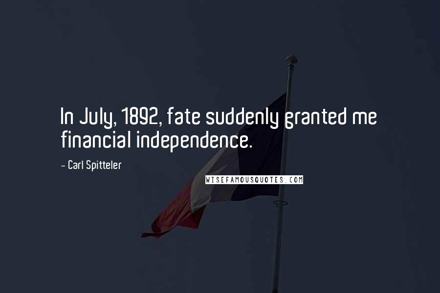 Carl Spitteler quotes: In July, 1892, fate suddenly granted me financial independence.