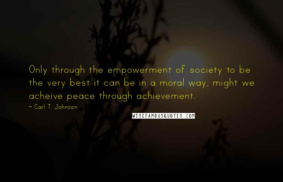 Carl T. Johnson quotes: Only through the empowerment of society to be the very best it can be in a moral way, might we acheive peace through achievement.
