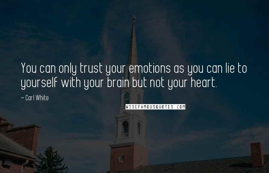 Carl White quotes: You can only trust your emotions as you can lie to yourself with your brain but not your heart.