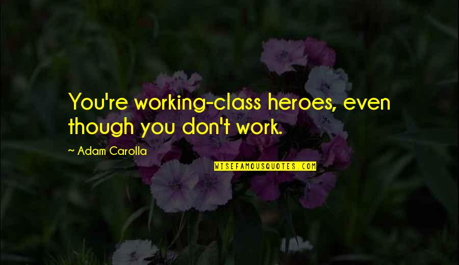 Carl Zeiss Quotes By Adam Carolla: You're working-class heroes, even though you don't work.