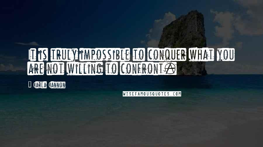 Carla Cannon quotes: It is truly impossible to conquer what you are not willing to confront.