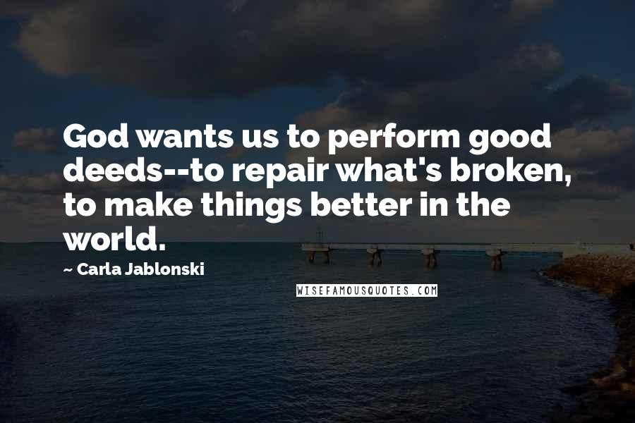 Carla Jablonski quotes: God wants us to perform good deeds--to repair what's broken, to make things better in the world.