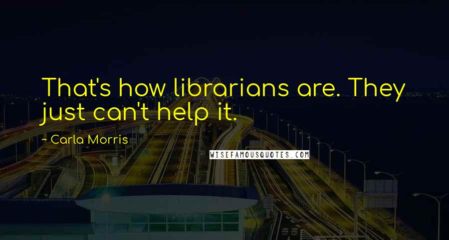 Carla Morris quotes: That's how librarians are. They just can't help it.