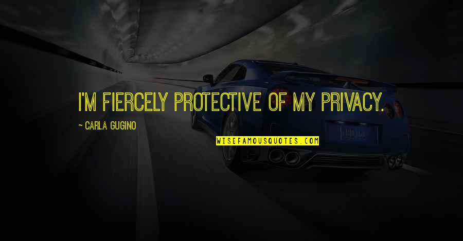 Carla Quotes By Carla Gugino: I'm fiercely protective of my privacy.