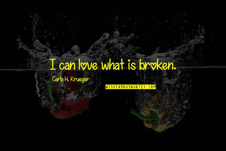 Carla Quotes By Carla H. Krueger: I can love what is broken.