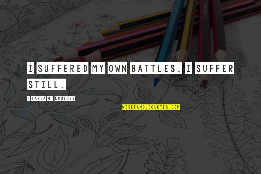 Carla Quotes By Carla H. Krueger: I suffered my own battles. I suffer still.