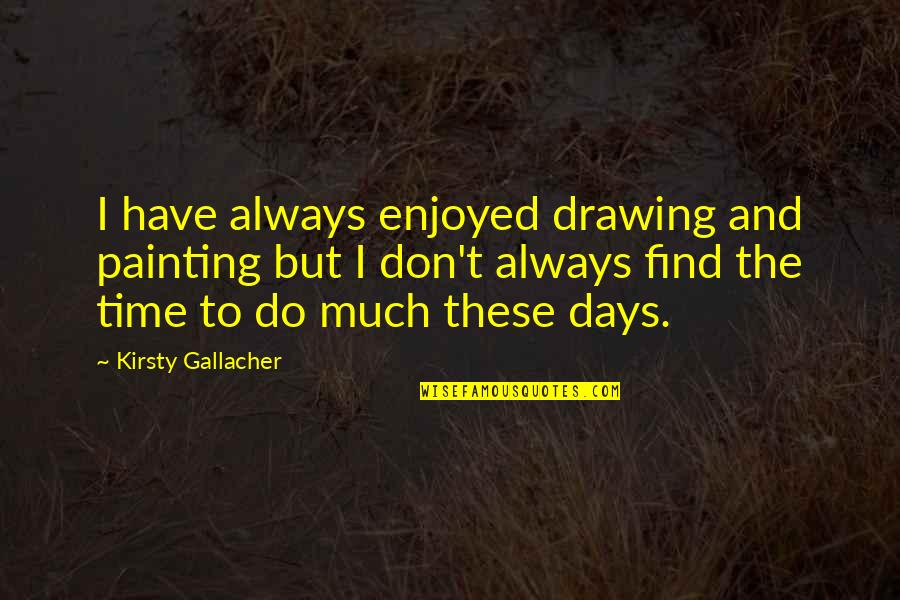 Carla Radames Quotes By Kirsty Gallacher: I have always enjoyed drawing and painting but