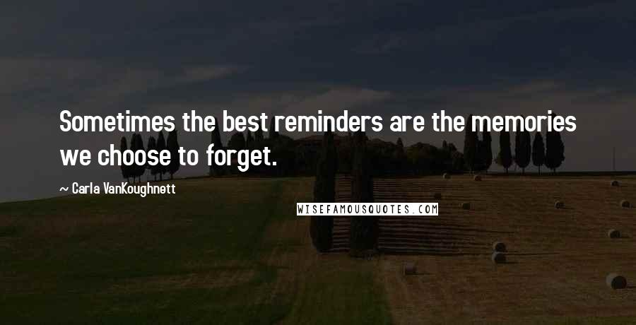 Carla VanKoughnett quotes: Sometimes the best reminders are the memories we choose to forget.