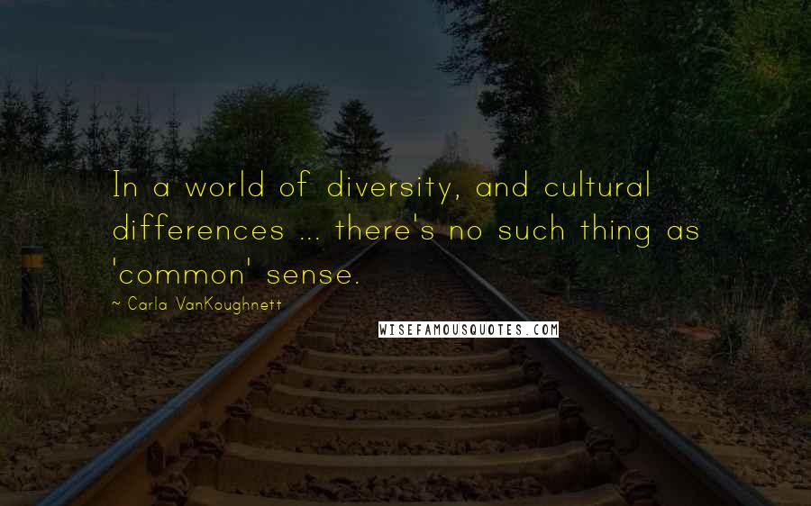 Carla VanKoughnett quotes: In a world of diversity, and cultural differences ... there's no such thing as 'common' sense.