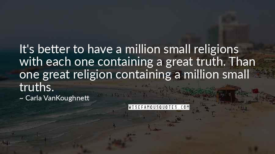 Carla VanKoughnett quotes: It's better to have a million small religions with each one containing a great truth. Than one great religion containing a million small truths.
