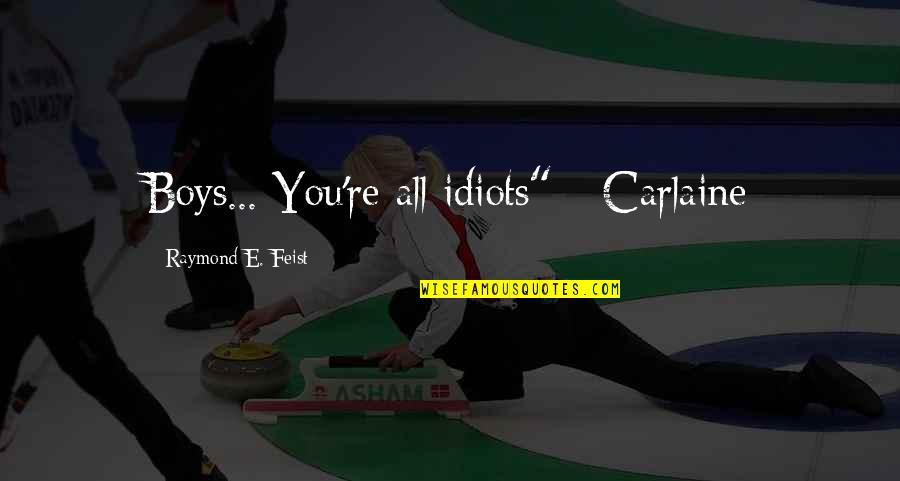 "Carlaine Quotes By Raymond E. Feist: Boys... You're all idiots"" - Carlaine"