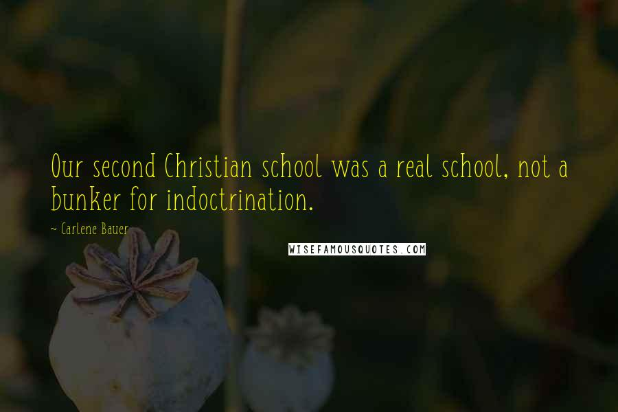 Carlene Bauer quotes: Our second Christian school was a real school, not a bunker for indoctrination.