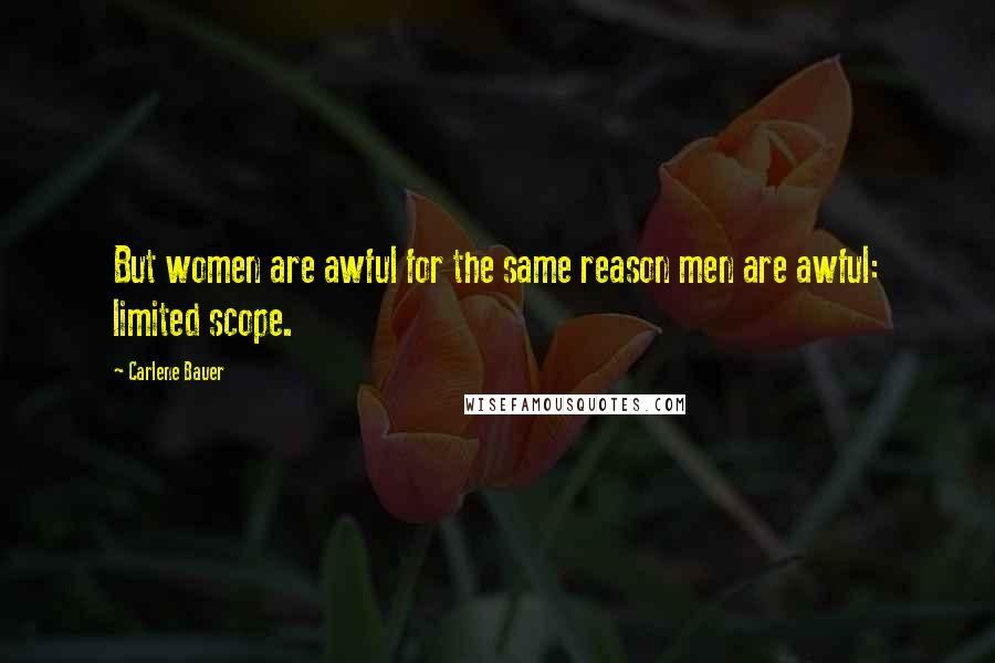 Carlene Bauer quotes: But women are awful for the same reason men are awful: limited scope.