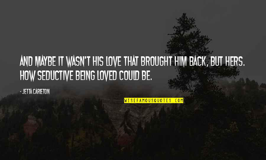 Carleton Quotes By Jetta Carleton: And maybe it wasn't his love that brought