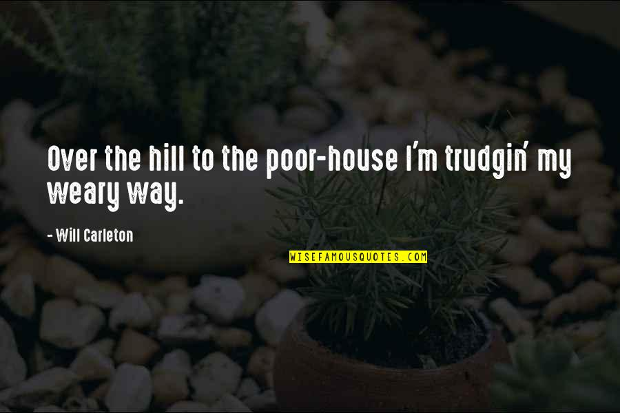 Carleton Quotes By Will Carleton: Over the hill to the poor-house I'm trudgin'