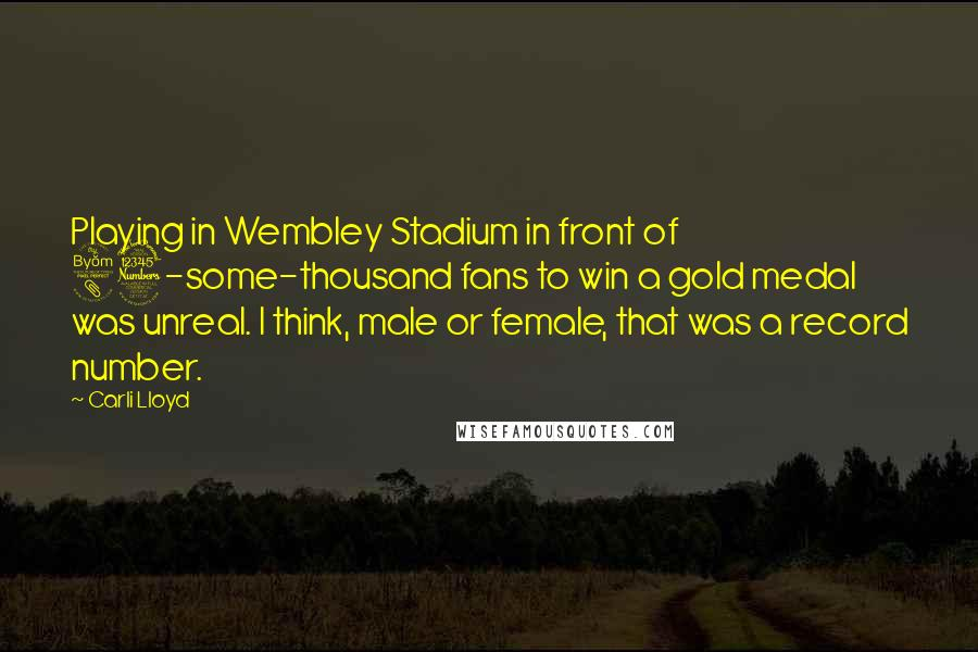 Carli Lloyd quotes: Playing in Wembley Stadium in front of 83-some-thousand fans to win a gold medal was unreal. I think, male or female, that was a record number.