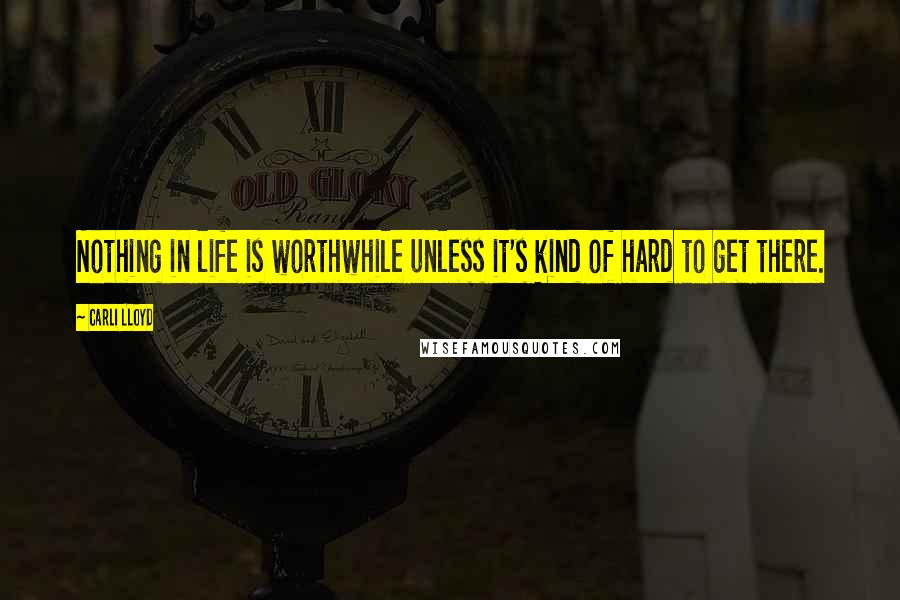 Carli Lloyd quotes: Nothing in life is worthwhile unless it's kind of hard to get there.