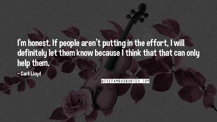 Carli Lloyd quotes: I'm honest. If people aren't putting in the effort, I will definitely let them know because I think that that can only help them.