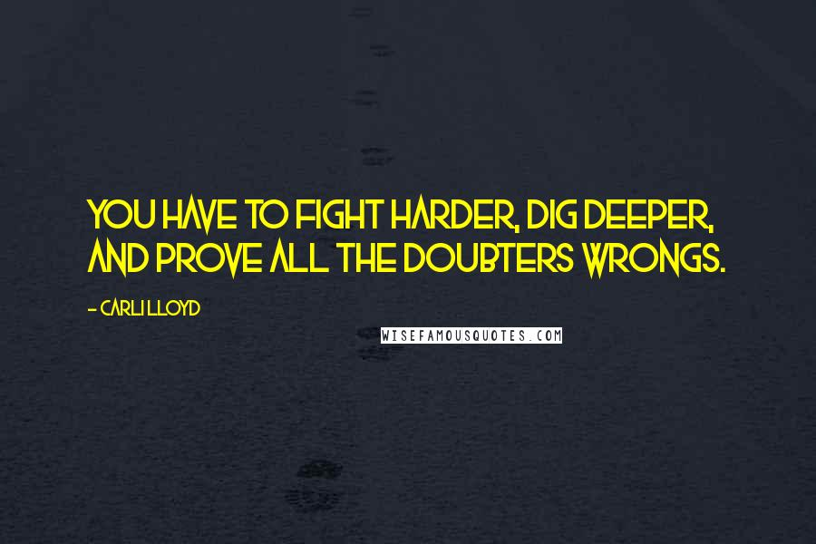 Carli Lloyd quotes: You have to fight harder, dig deeper, and prove all the doubters wrongs.