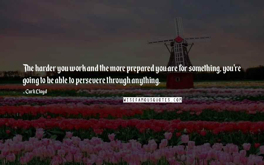 Carli Lloyd quotes: The harder you work and the more prepared you are for something, you're going to be able to persevere through anything.