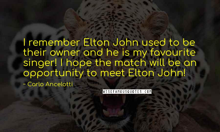 Carlo Ancelotti quotes: I remember Elton John used to be their owner and he is my favourite singer! I hope the match will be an opportunity to meet Elton John!
