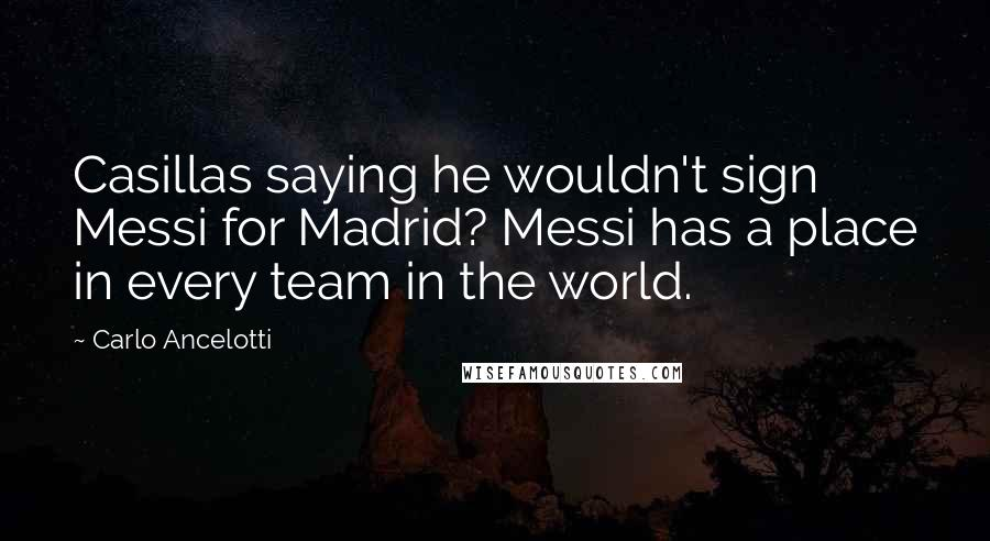 Carlo Ancelotti quotes: Casillas saying he wouldn't sign Messi for Madrid? Messi has a place in every team in the world.