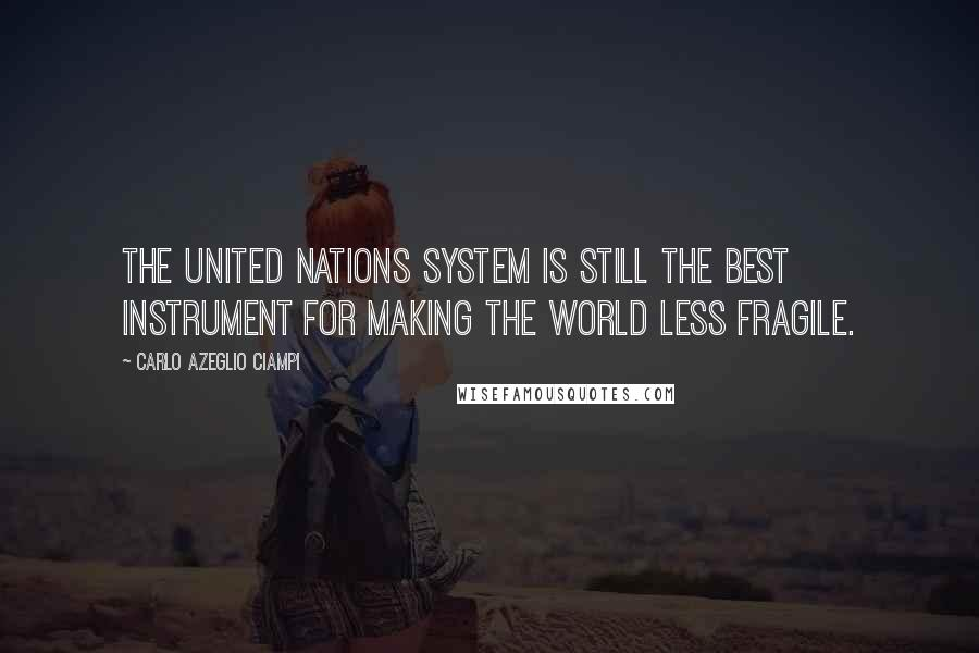 Carlo Azeglio Ciampi quotes: The United Nations system is still the best instrument for making the world less fragile.