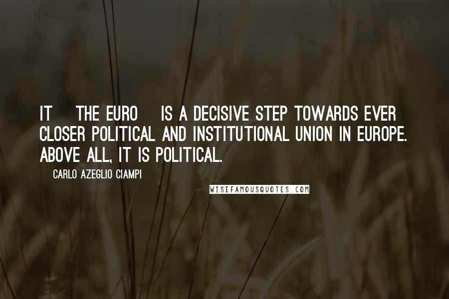 Carlo Azeglio Ciampi quotes: It [the Euro] is a decisive step towards ever closer political and institutional union in Europe. Above all, it is political.