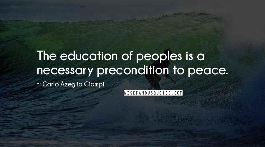 Carlo Azeglio Ciampi quotes: The education of peoples is a necessary precondition to peace.