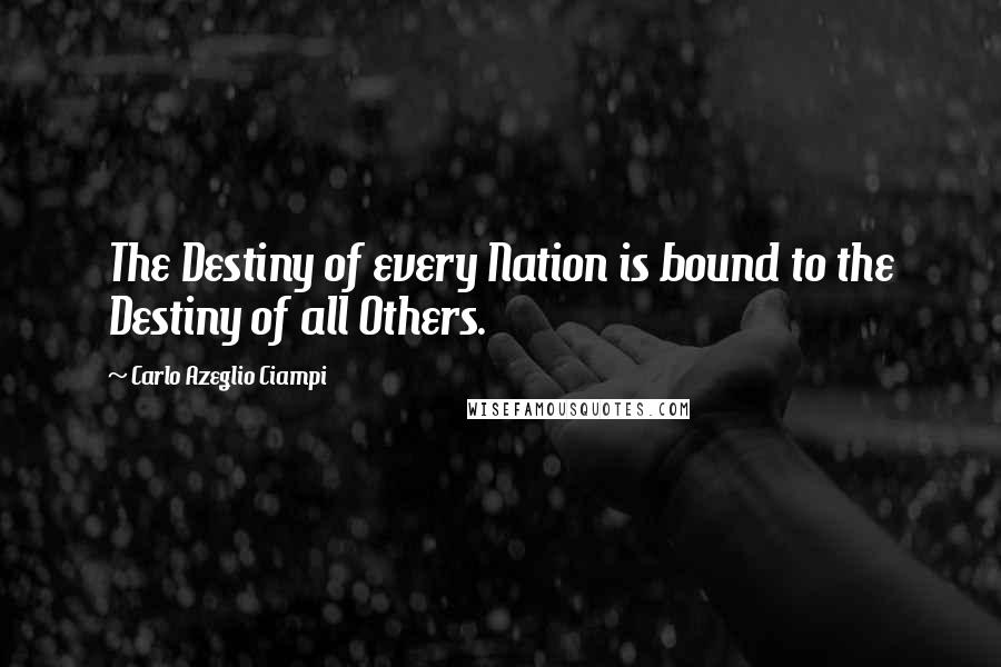 Carlo Azeglio Ciampi quotes: The Destiny of every Nation is bound to the Destiny of all Others.