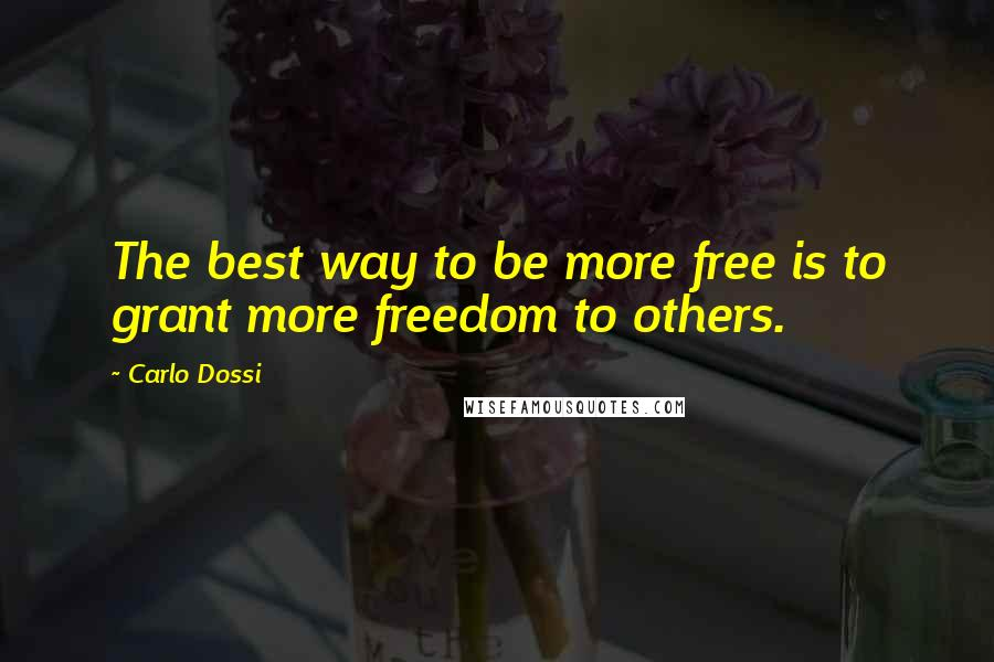 Carlo Dossi quotes: The best way to be more free is to grant more freedom to others.