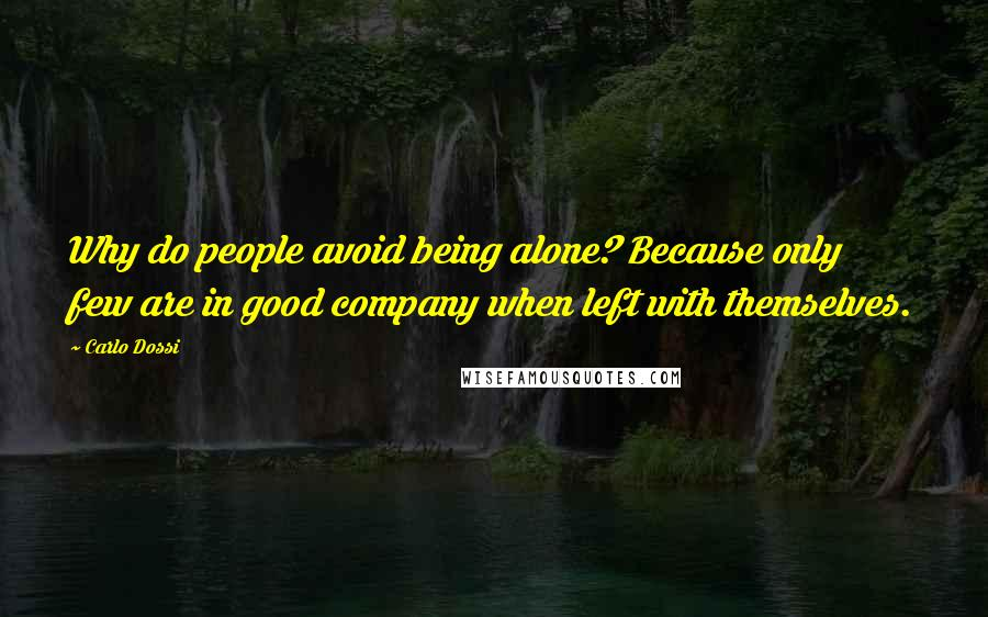 Carlo Dossi quotes: Why do people avoid being alone? Because only few are in good company when left with themselves.