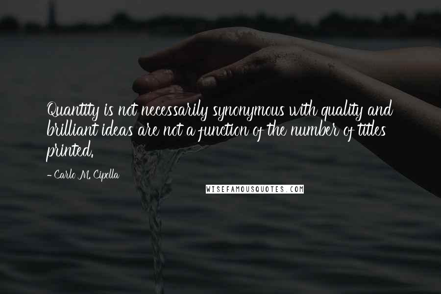 Carlo M. Cipolla quotes: Quantity is not necessarily synonymous with quality and brilliant ideas are not a function of the number of titles printed.