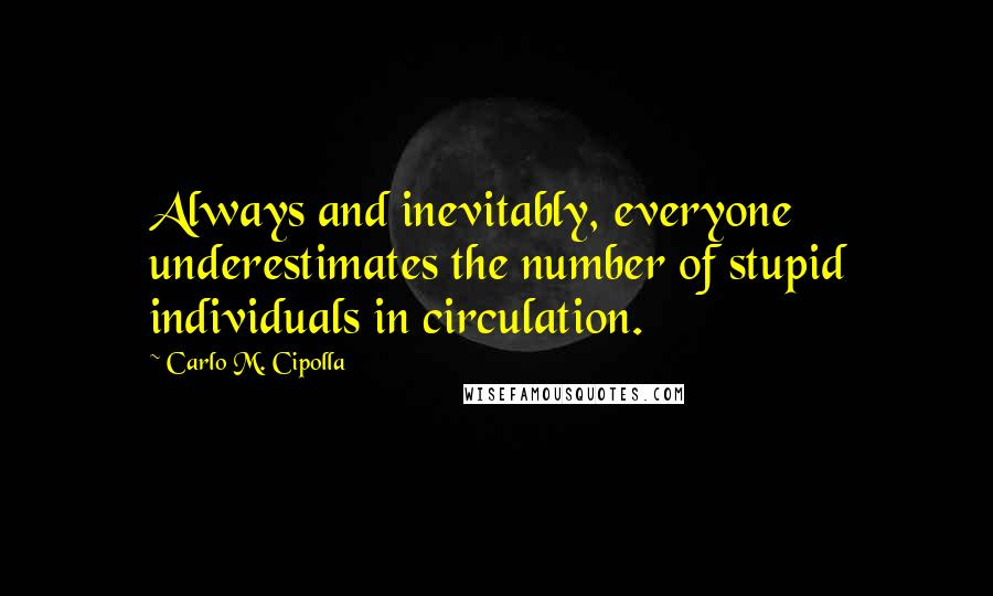 Carlo M. Cipolla quotes: Always and inevitably, everyone underestimates the number of stupid individuals in circulation.