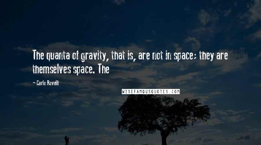 Carlo Rovelli quotes: The quanta of gravity, that is, are not in space; they are themselves space. The