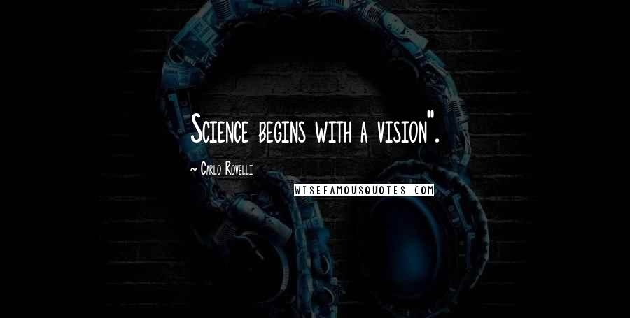 """Carlo Rovelli quotes: Science begins with a vision""""."""